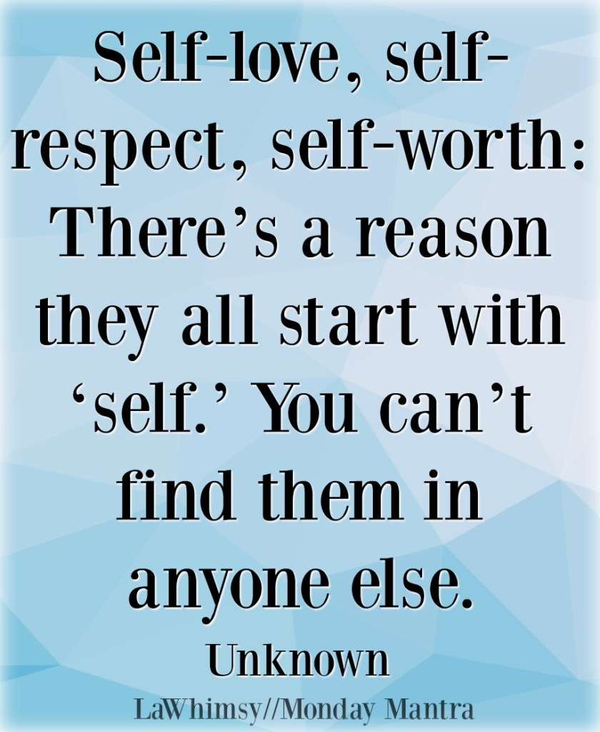 Self-love, self-respect, self-worth There_s a reason they all start with 'self._ Monday Mantra 195 via LaWhimsy