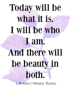 Today will be what it is. I will be who I am. And there will be beauty in both quote Monday Mantra 197 via LaWhimsy