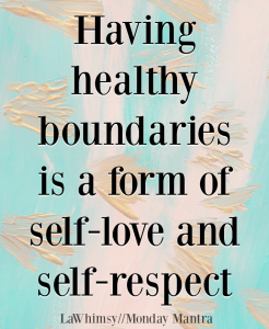 Having boundaries is a form of self-love and self-respect quote Monday Mantra 198 via LaWhimsy