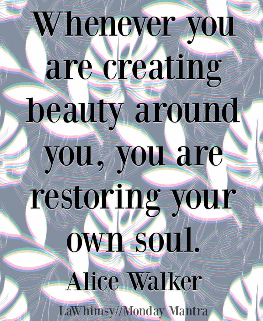 Whenever you are creating beauty around you, you are restoring your own soul Alice Walker quote Monday Mantra 200 via LaWhimsy