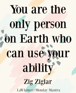You are the only person on Earth who can use your ability Zig Ziglar quote Monday Mantra 202 via LaWhimsy