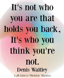 It's not who you are that holds you back, it's who you think you're not Denis Waitley quote Monday Mantra 205 via LaWhimsy