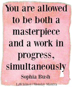 You are allowed to be both a masterpiece and a work in progress simultaneously Sophia Bush quote Monday Mantra 204