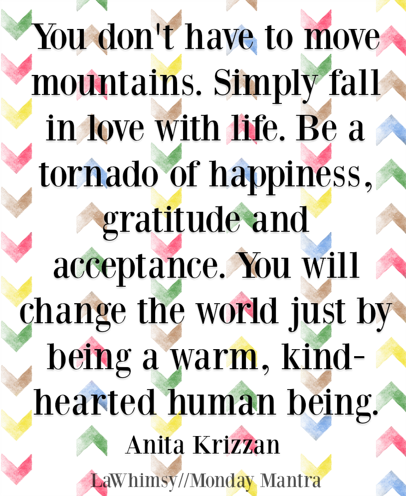 You will change the world just by being a warm, kind hearted human being Anita Krizzan quote Monday Mantra 209 via LaWhimsy
