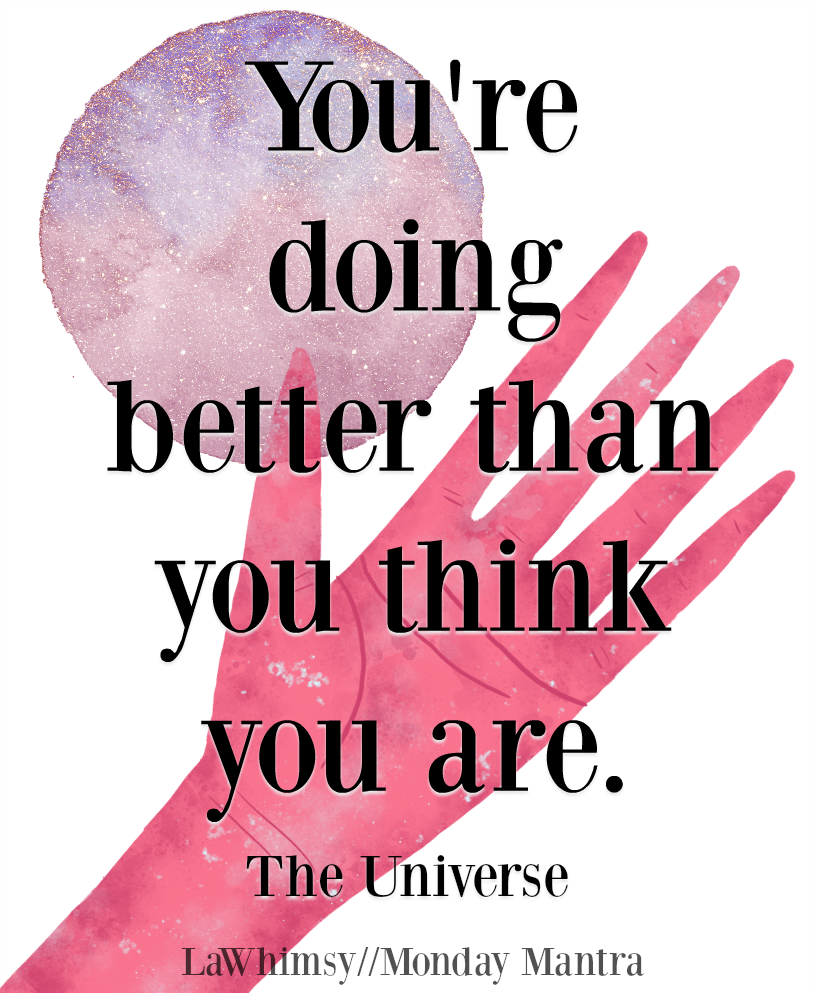You're doing better than you think you are Universe wisdom quote Monday Mantra 208 via LaWhimsy