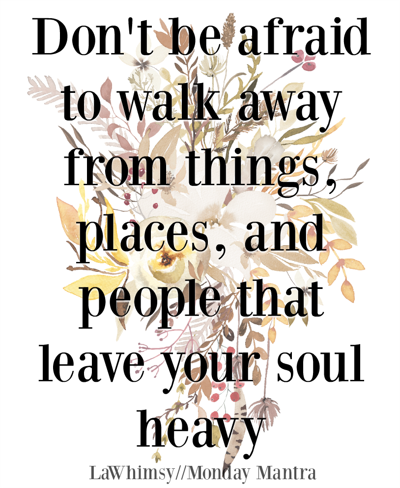 Don't be afraid to walk away from things, places, and people that leave your soul heavy life wisdom fall quote Monday Mantra 219 via LaWhimsy