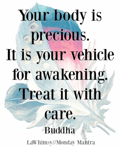 Your body is precious It is your vehicle for awakening Treat it with care Buddha quote Monday Mantra 216 via LaWhimsy