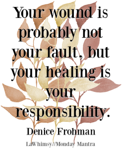 Your wound is probably not your fault, but your healing is your responsibility Denice Frohman quote Monday Mantra 218 via LaWhimsy