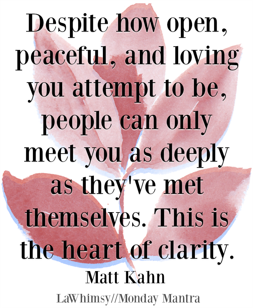 Despite how open, peaceful, and loving you attempt to be, people can only meet you as deeply as they've met themselves. This is the heart of clarity Matt Kahn quote Monday Mantra 221 via LaWhimsy