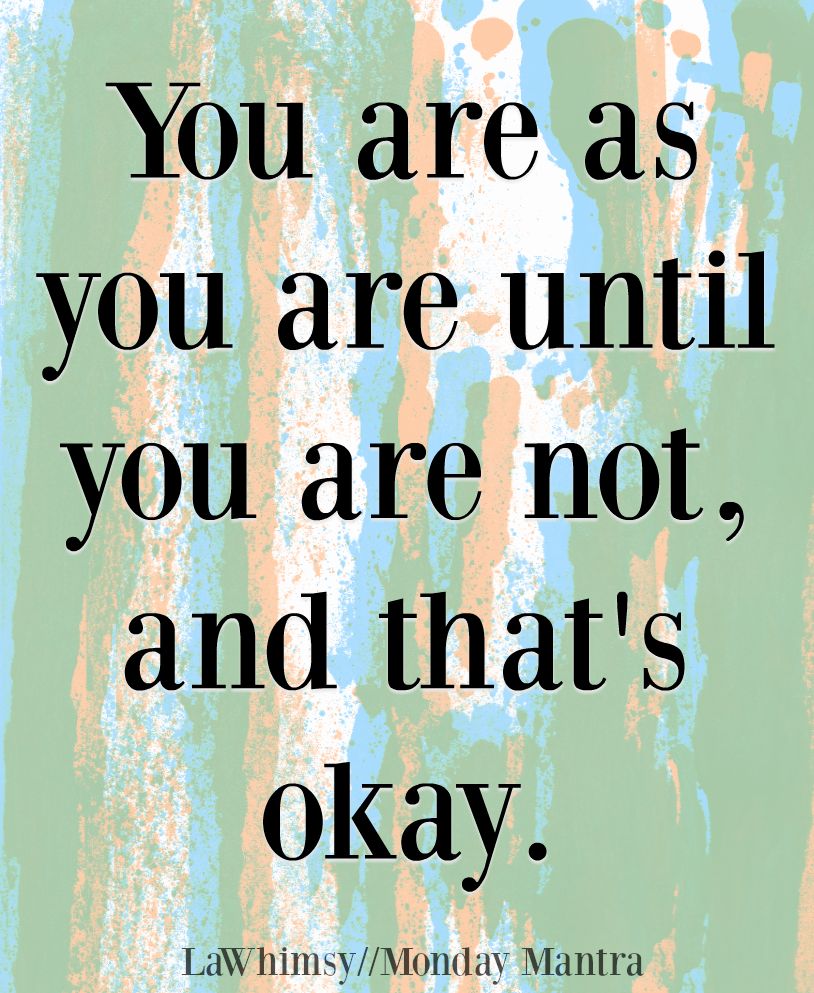 You are as you are until you are not and that's okay life wisdom quote Monday Mantra 222 via LaWhimsy