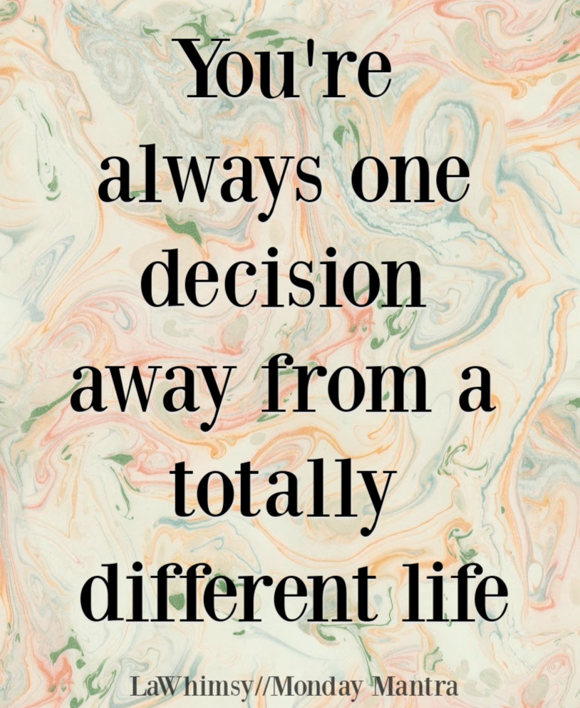 You're always one decision away from a totally different life quote Monday Mantra 226 via LaWhimsy