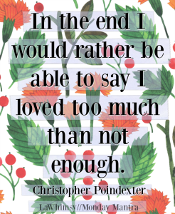 In the end I would rather be able to say I loved too much than not enough Christopher Poindexter quote Monday Mantra 227 via LaWhimsy