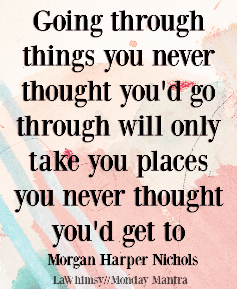 Going through things you never thought you'd go through will only take you places you never thought you'd get to Morgan Harper Nichols quote Monday Mantra 231 via LaWhimsy