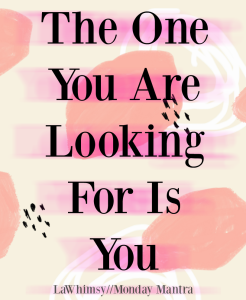 the one you are looking for is you life wisdom quote monday mantra 228 via lawhimsy