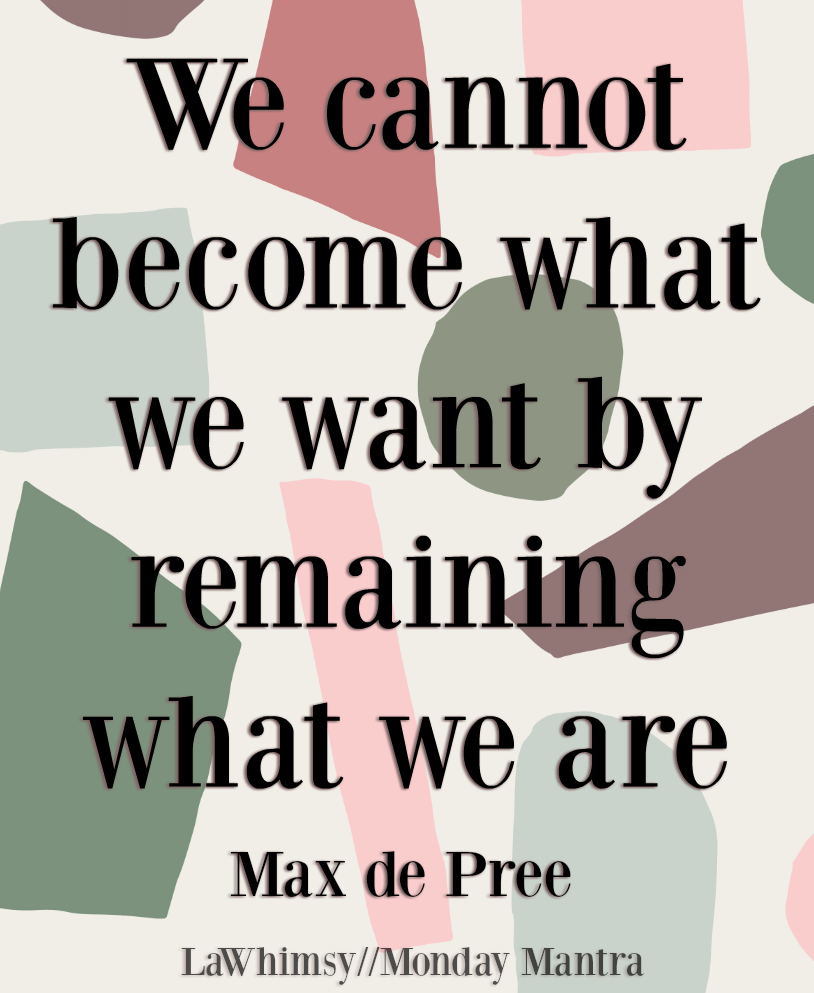 We cannot become what we want by remaining what we are Max de Pree quote Monday Mantra 229 via LaWhimsy