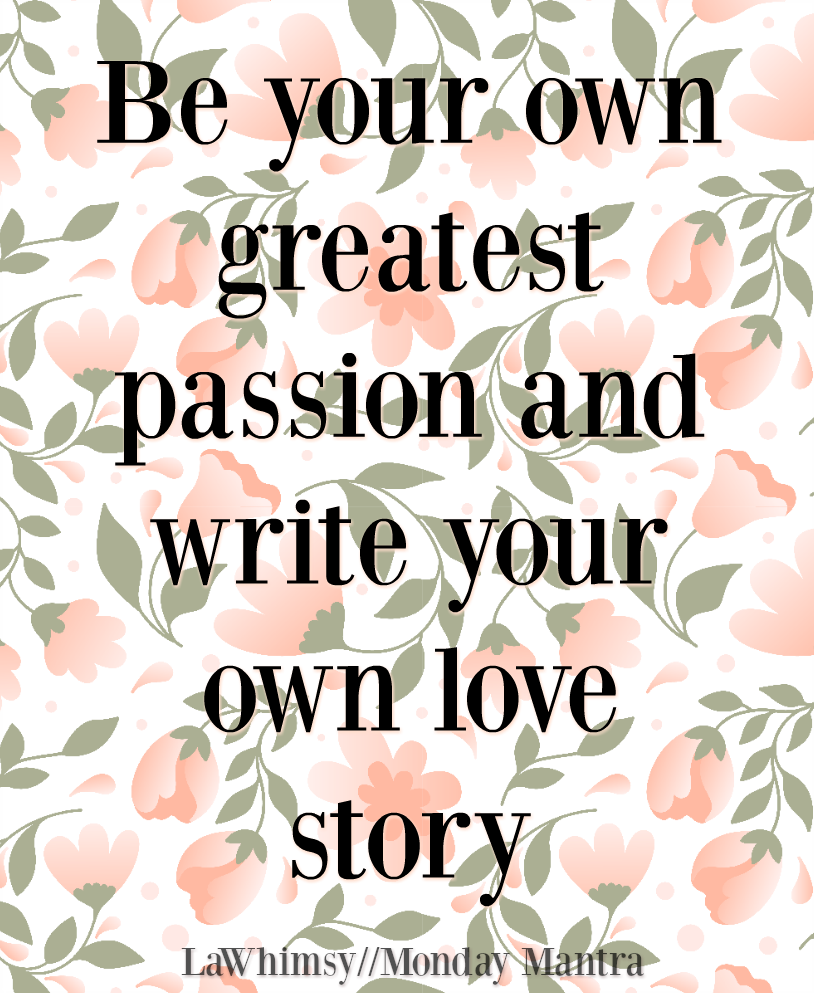 Be your own greatest passion and write your own love story life wisdom quote Monday Mantra 233 via LaWhimsy
