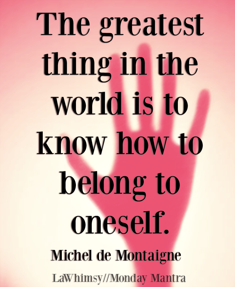 The greatest thing in the world is to know how to belong to oneself Michel de Montaigne quote Monday Mantra 232 via LaWhimsy