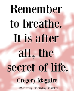 Remember to breathe It is after all the secret of life Gregory Maguire quote Monday Mantra 238 via LaWhimsy