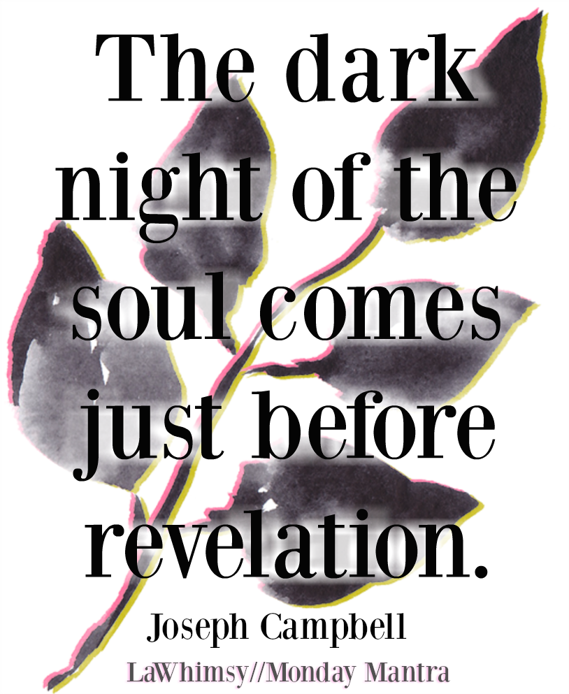 The dark night of the soul comes just before revelation Joseph Campbell quote Monday Mantra 236 via LaWhimsy