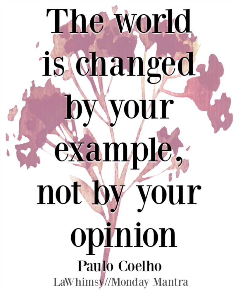 The world is changed by your example not by your opinion Paulo Coelho quote Monday Mantra 242 via LaWhimsy
