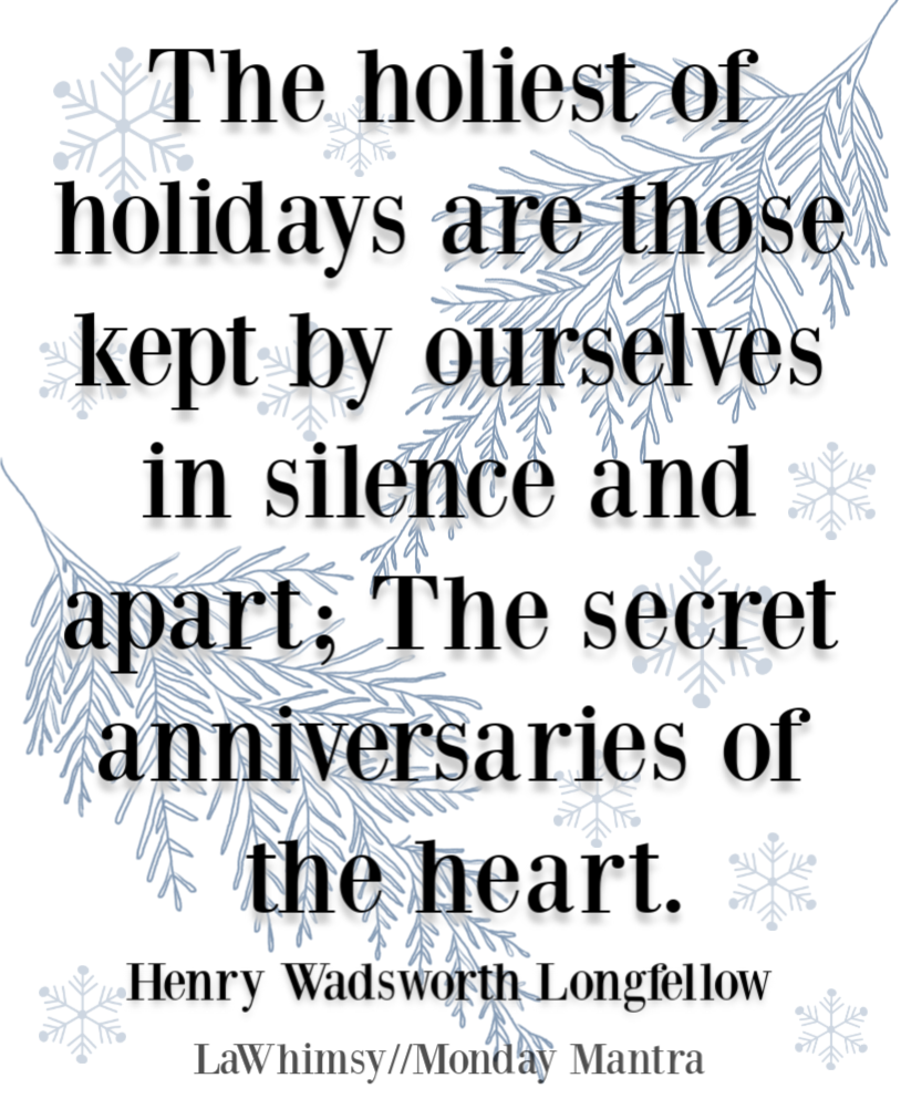 The holiest of holidays are those kept by ourselves in silence and apart The secret anniversaries of the heart Longfellow quote Monday Mantra 253 via LaWhimsy