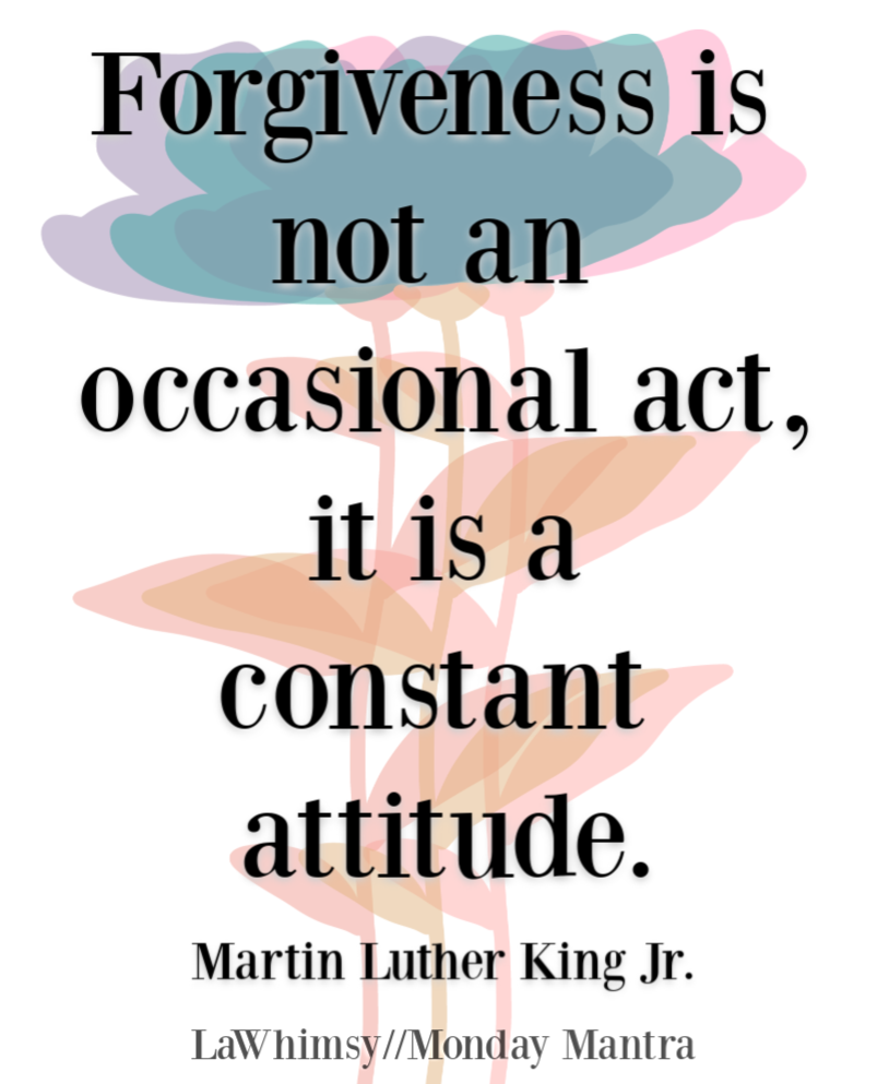 Forgiveness is not an occasional act it is a constant attitude Martin Luther King Jr quote Monday Mantra 255 via LaWhimsy