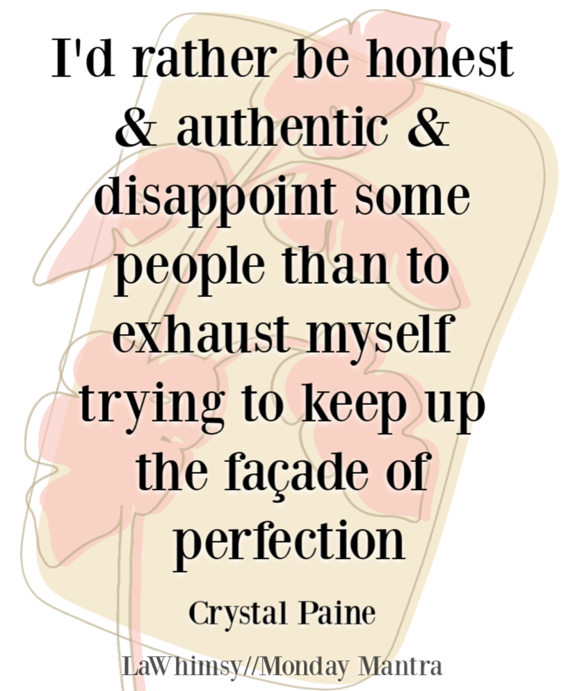 I'd rather be honest and authentic and disappoint some people than to exhaust myself trying to keep up the façade of perfection Crystal Paine quote Monday Mantra 256 via LaWhimsy
