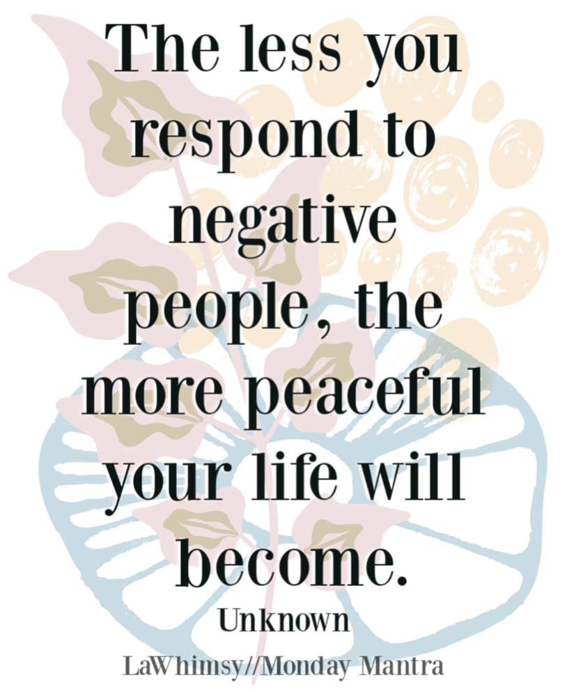 The less you respond to negative people the more peaceful your life will become quote Monday Mantra 260 via LaWhimsy