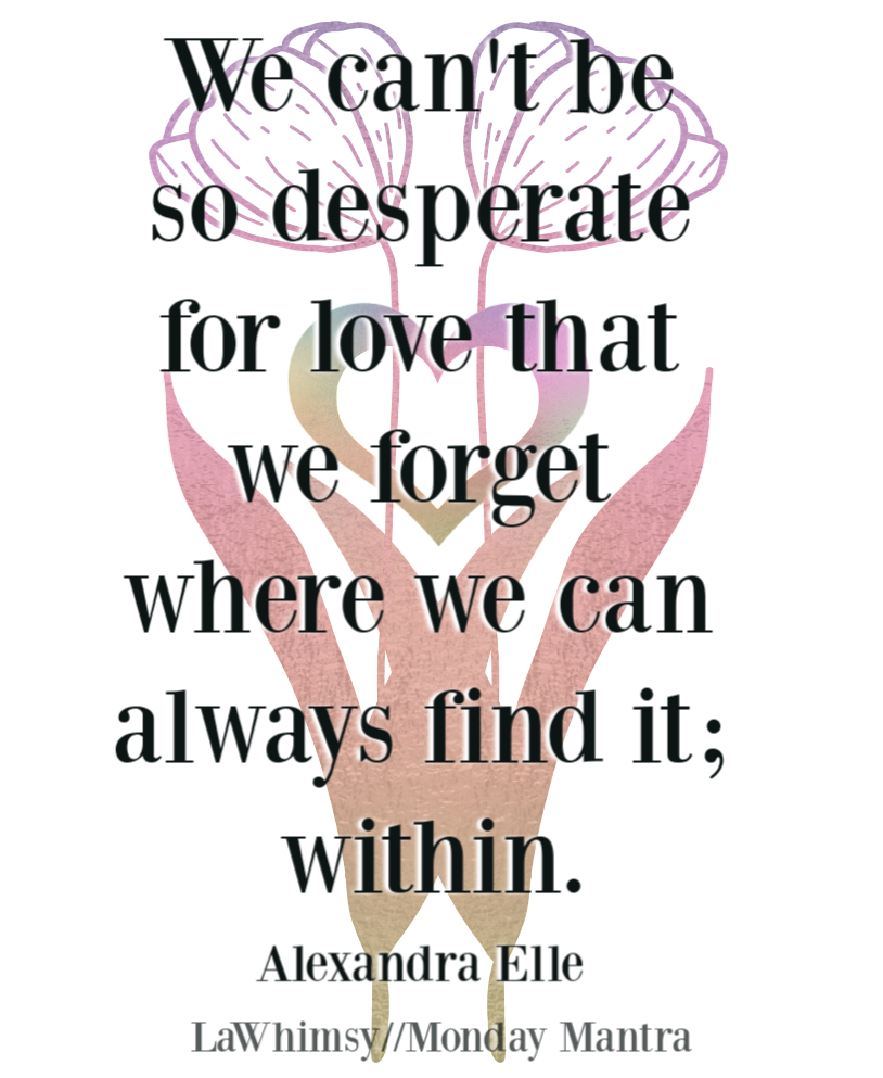 We can't be so desperate for love that we forget where we can always find it; within Alexandra Elle quote Monday Mantra 258 via LaWhimsy