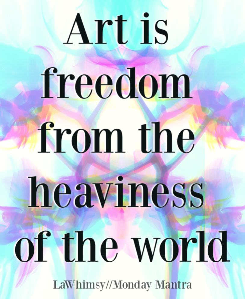 Art is freedom from the heaviness of the world quote Monday Mantra 266 via LaWhimsy