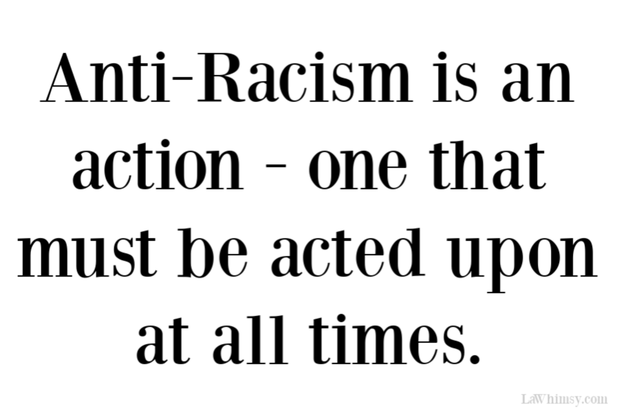 Anti-Racism is an action one that must be acted upon at all times via LaWhimsy