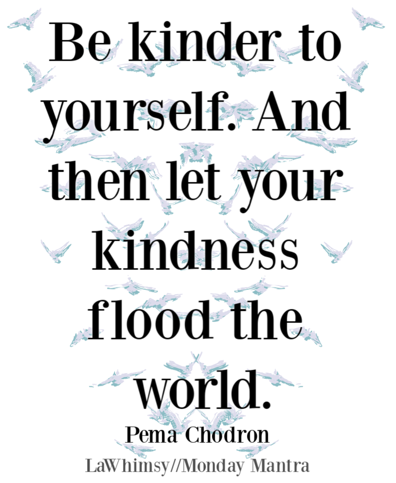 Be kinder to yourself And then let your kindness flood the world Pema Chodron quote Monday Mantra 271 via LaWhimsy