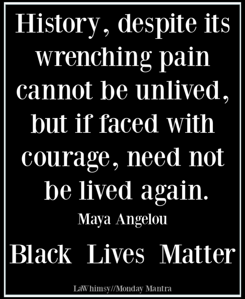 History if faced with courage need not be lived again Maya Angelou Monday Mantra 269 via LaWhimsy