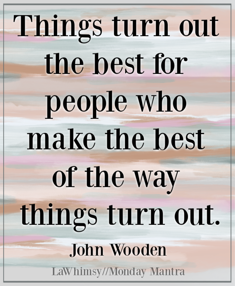 Things turn out the best for people who make the best of the way things turn out John Wooden quote Monday Mantra 273 via LaWhimsy