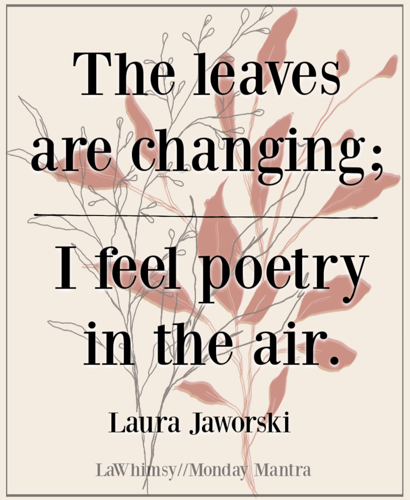 The leaves are changing; I feel poetry in the air Laura Jaworski quote Monday Mantra 2756 via LaWhimsy