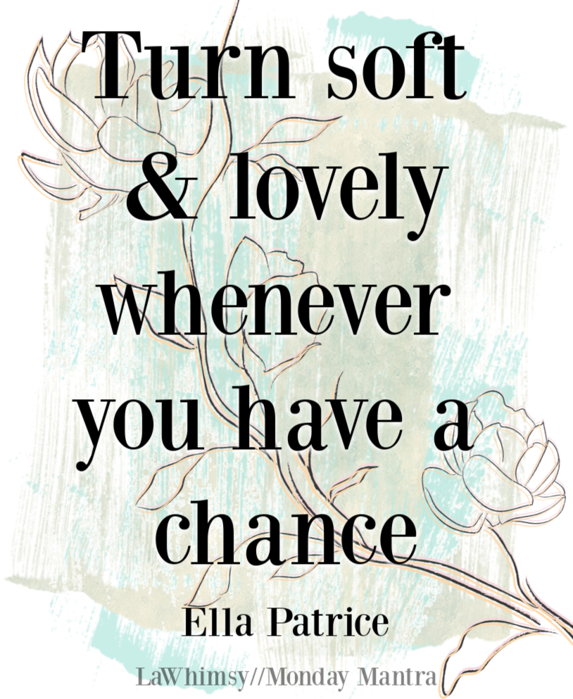 Turn soft and lovely whenever you have a chance Ella Patrice quote Monday Mantra 275 via LaWhimsy