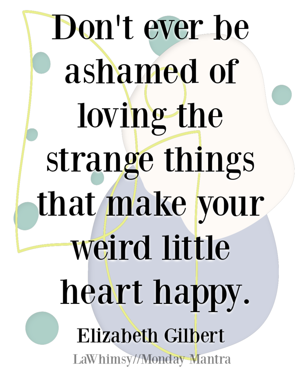 Don't ever be ashamed of loving the strange things that make your weird little heart happy Elizabeth Gilbert quote Monday Mantra 278 via LaWhimsy