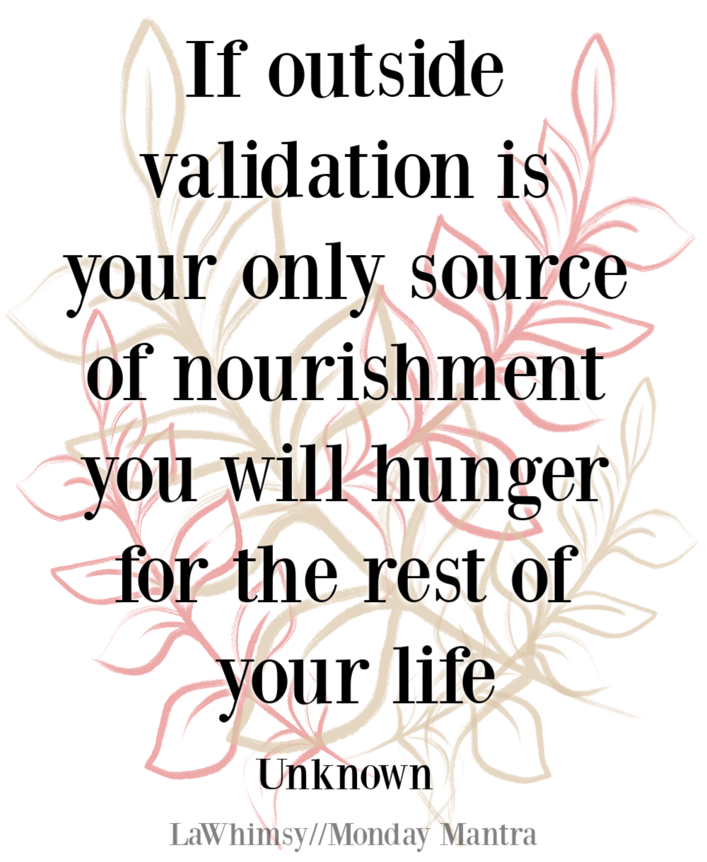 If outside validation is your only source of nourishment you will hunger for the rest of your life unkown quote Monday Mantra 280 via LaWhimsy