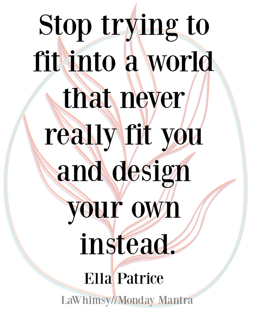 Stop trying to fit into a world that never really fit you and design your own instead Ella Patrice quote Monday Mantra 281 via LaWhimsy