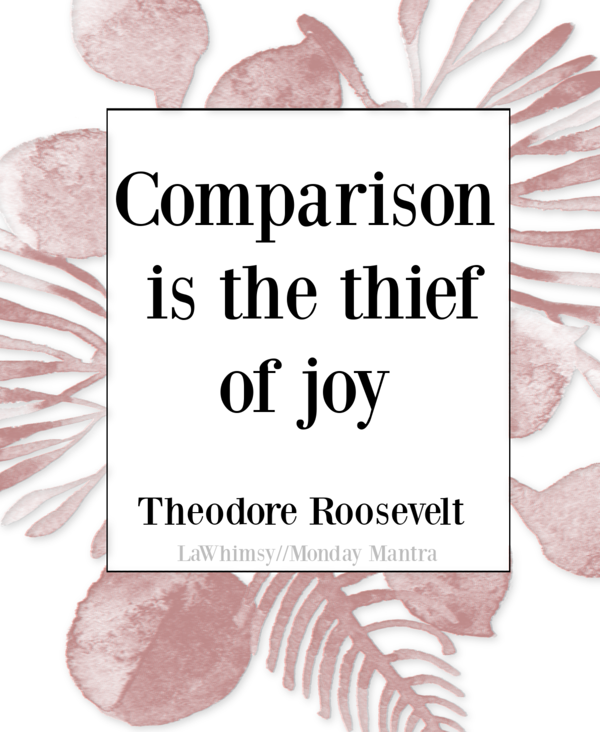 Comparison is the thief of joy Theodore Roosevelt quote Monday Mantra 286 via LaWhimsy