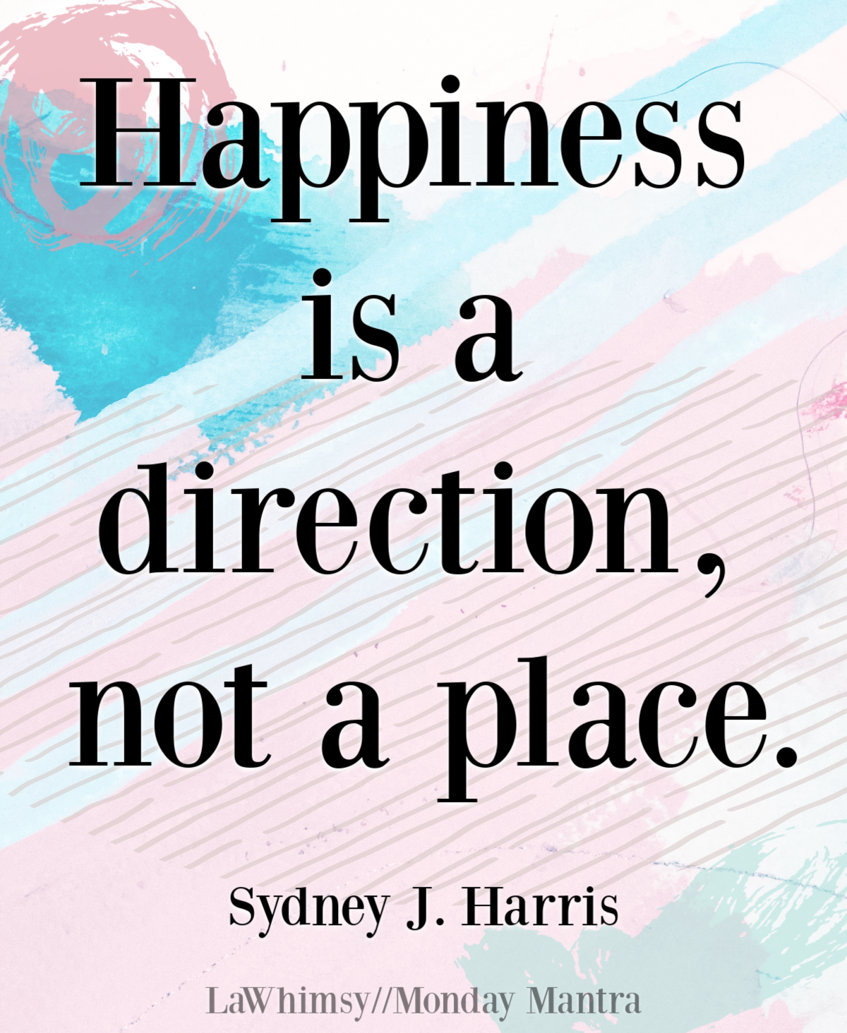 Happiness is a direction, not a place Sydney J Harris quote Monday Mantra 284 via LaWhimsy