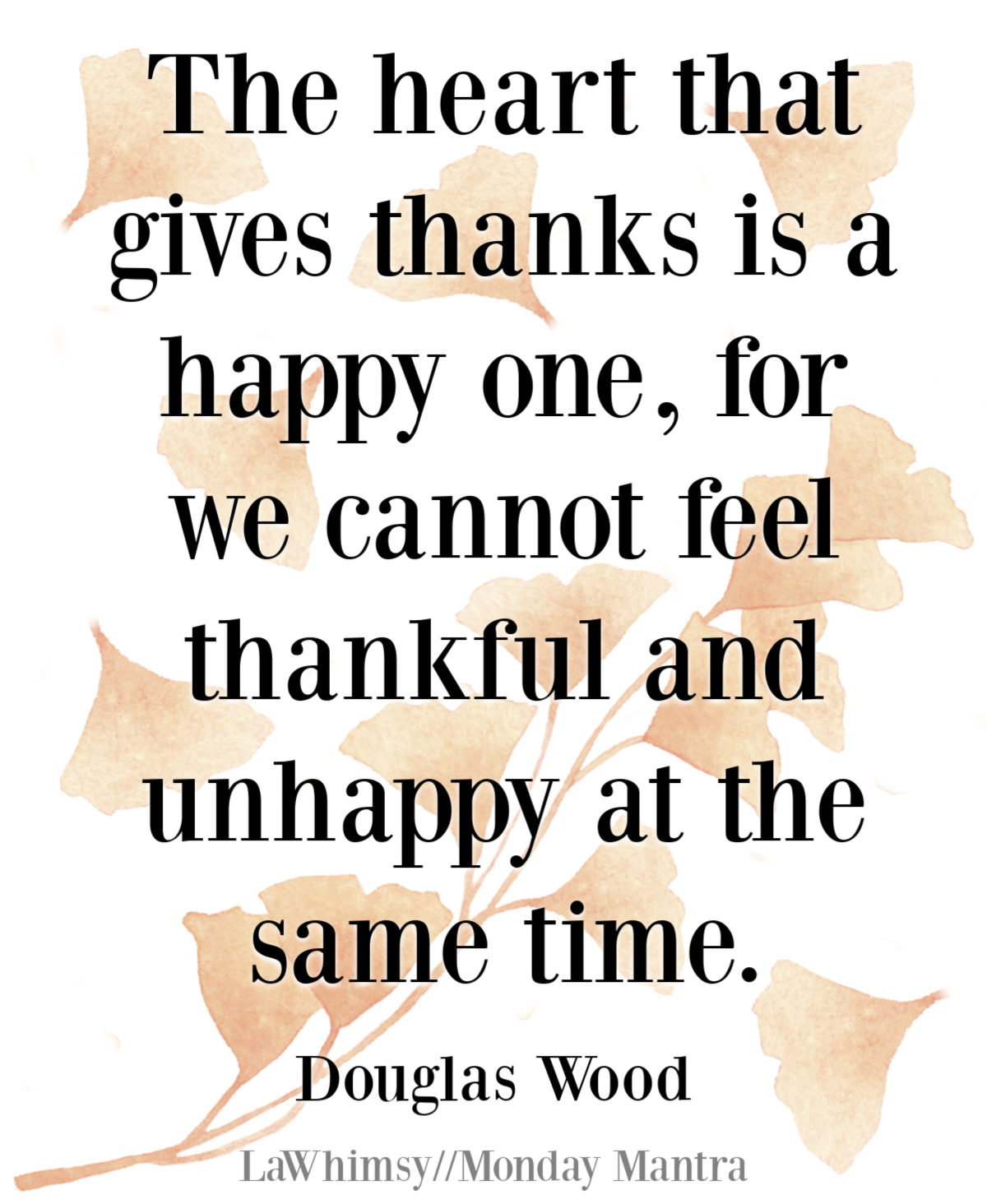 The heart that gives thanks is a happy one, for we cannot feel thankful and unhappy at the same time Douglas Wood quote Monday Mantra 285 via LaWhimsy