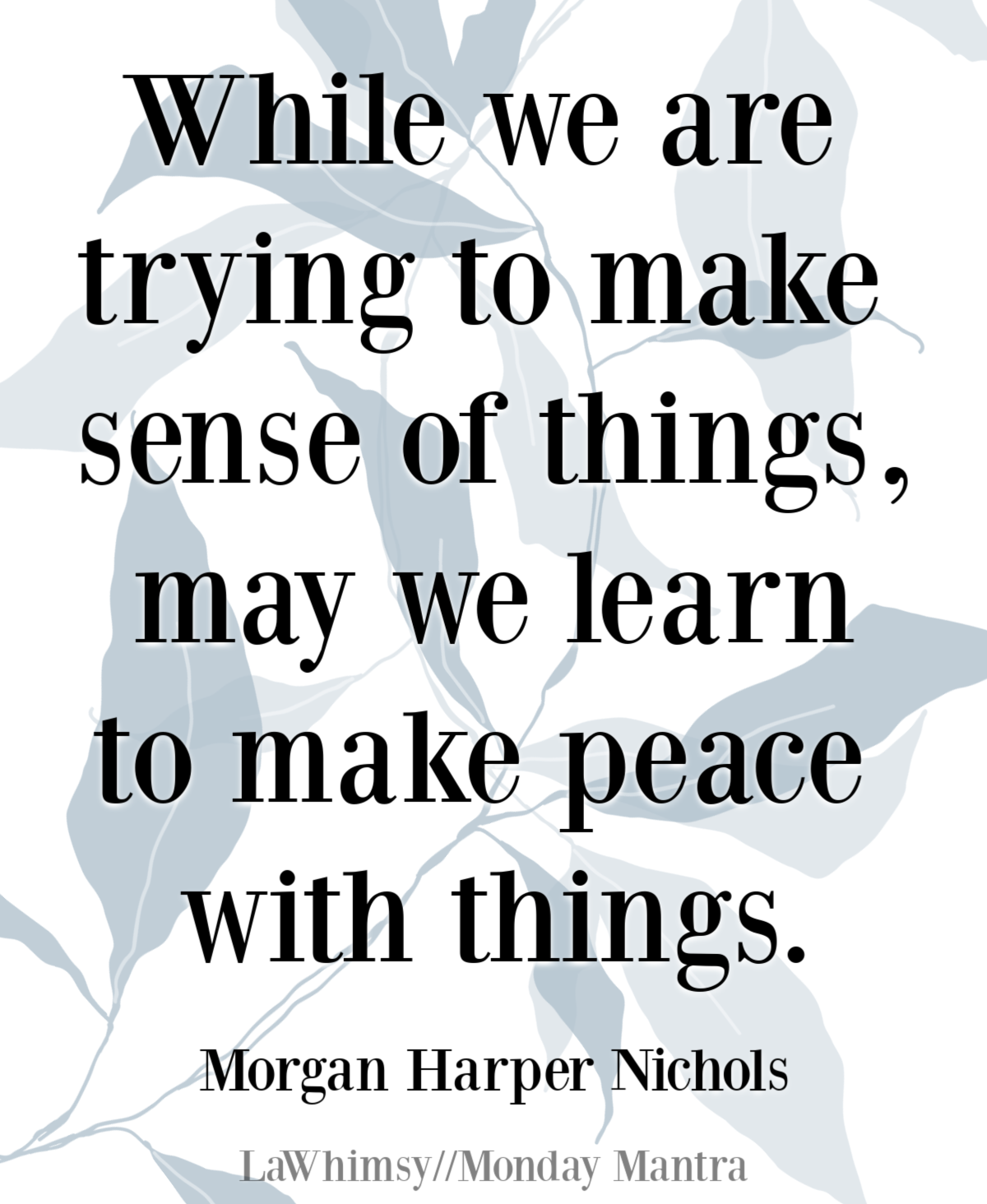 While we are trying to make sense of things, may we learn to make peace with things Morgan Harper Nichols quote Monday Mantra 283 via LaWhimsy