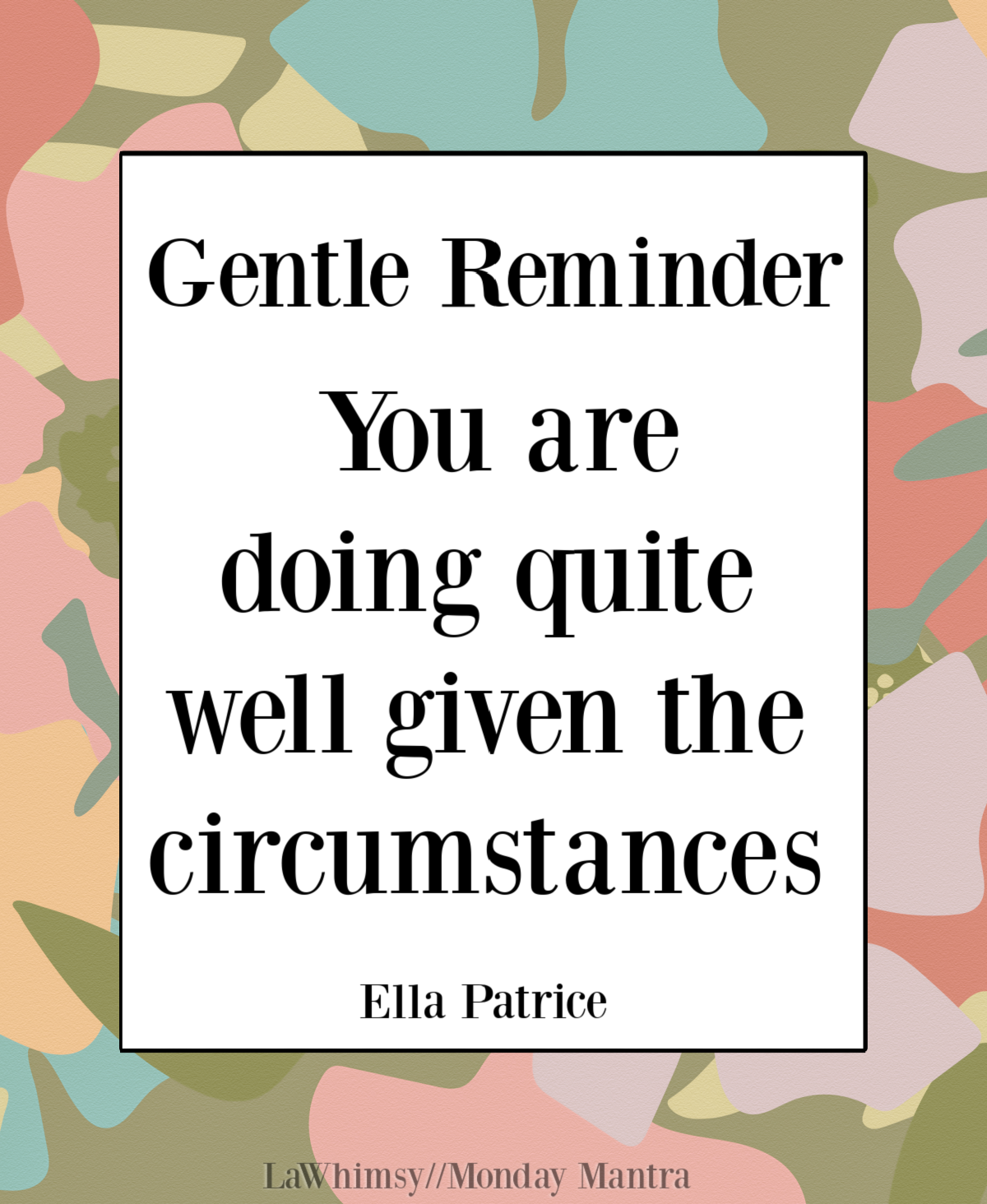 Gentle Reminder You are doing quite well given the circumstances Ella Patrice quote Monday Mantra 287 via LaWhimsy