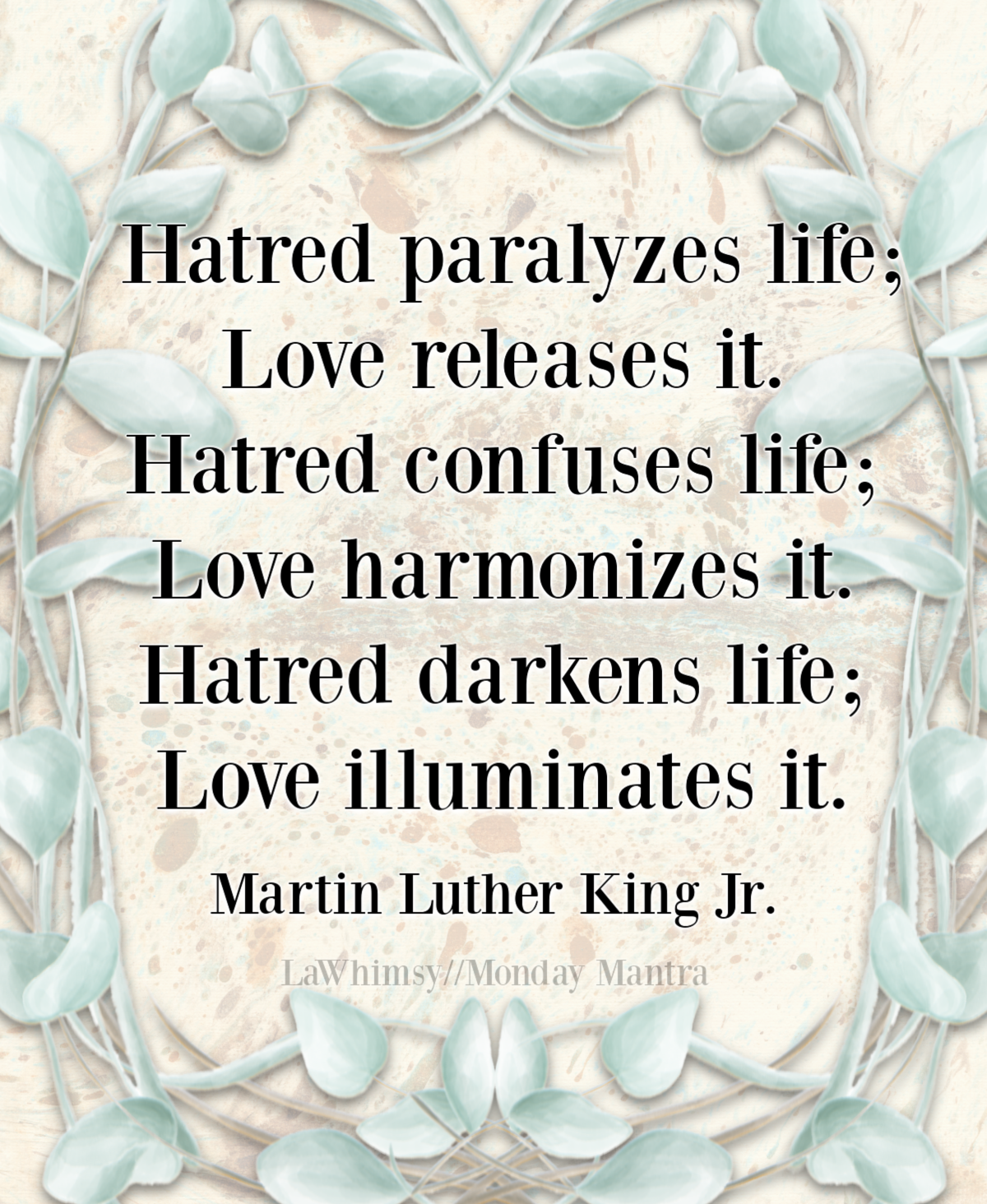 Hatred paralyzes life; love releases it Martin Luther King Jr quote Monday Mantra 290 via LaWhimsy