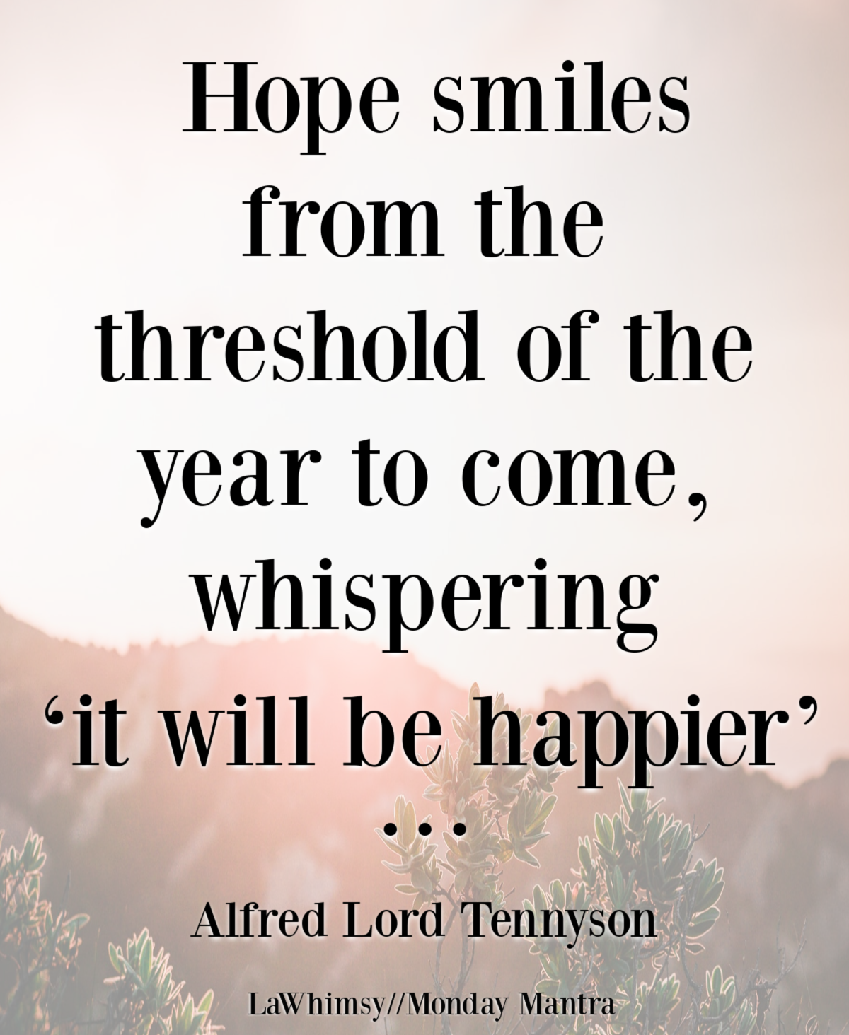 Hope smiles from the threshold of the year to come, whispering 'it will be happier' Tennyson quote Monday Mantra 289 via LaWhimsy