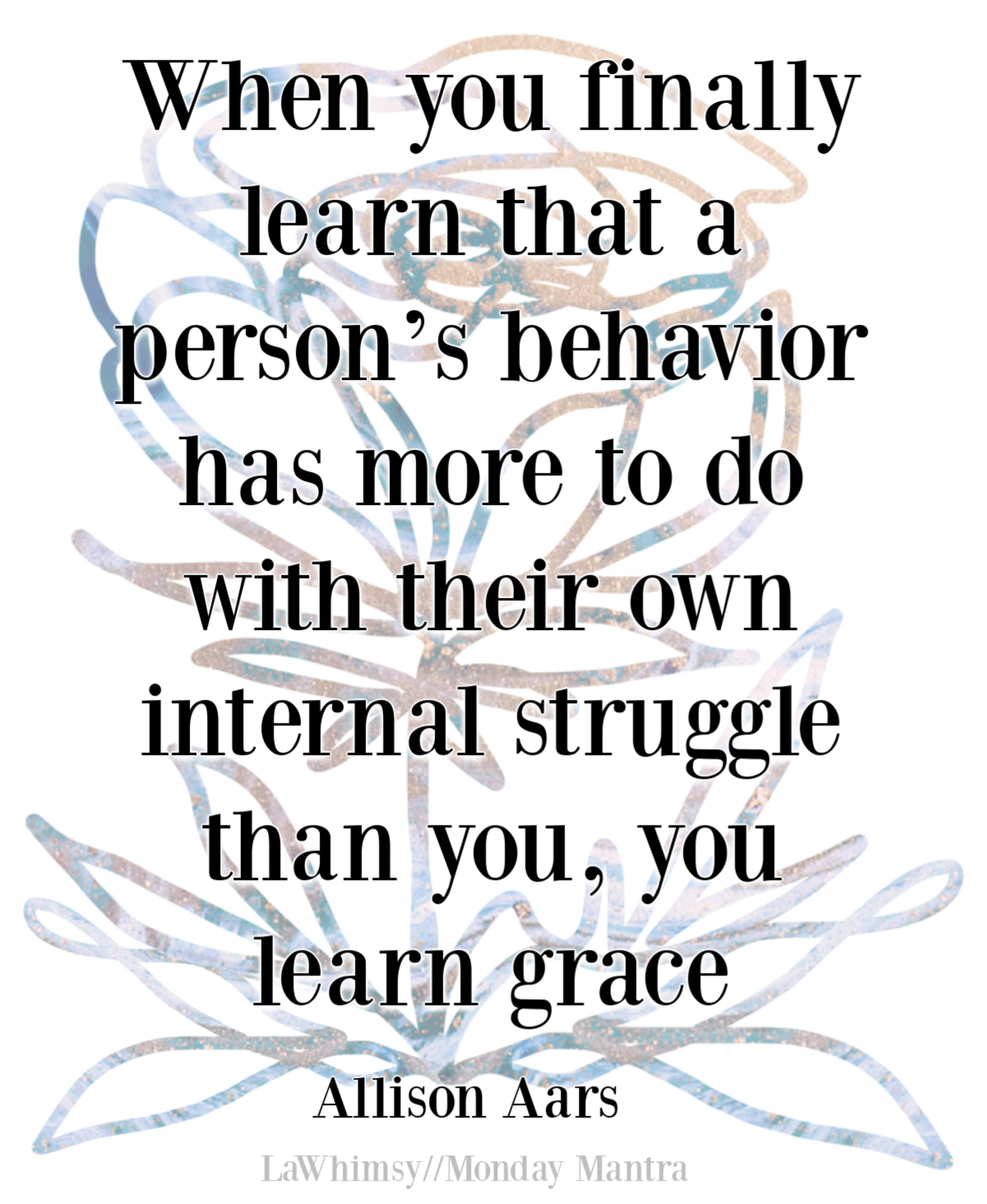 When you finally learn that a person's behavior has more to do with their own internal struggle than you, you learn grace Allison Aars quote Monday Mantra 294 via LaWhimsy