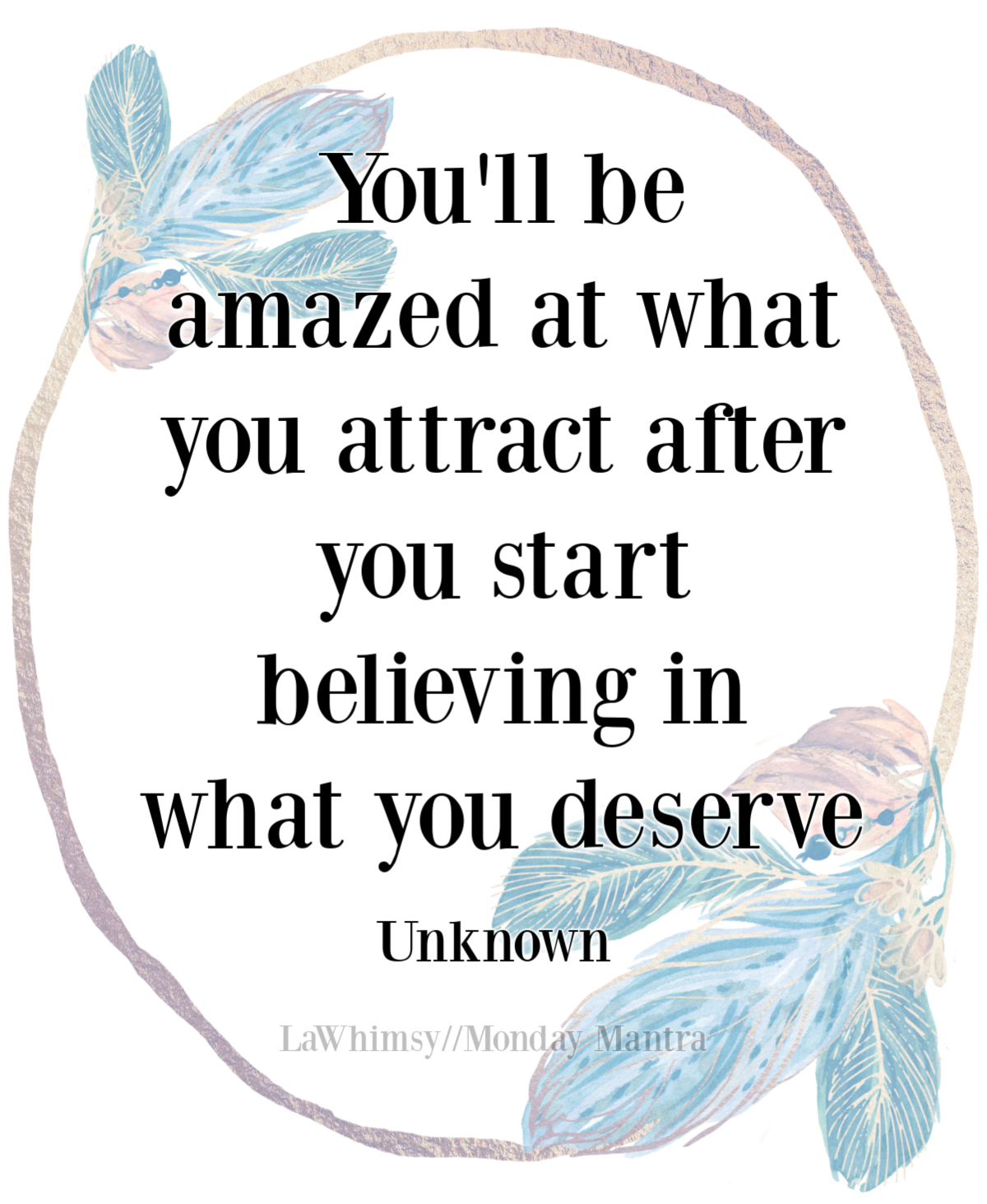 You'll be amazed at what you attract after you start believing in what you deserve quote Monday Mantra 292 via LaWhimsy