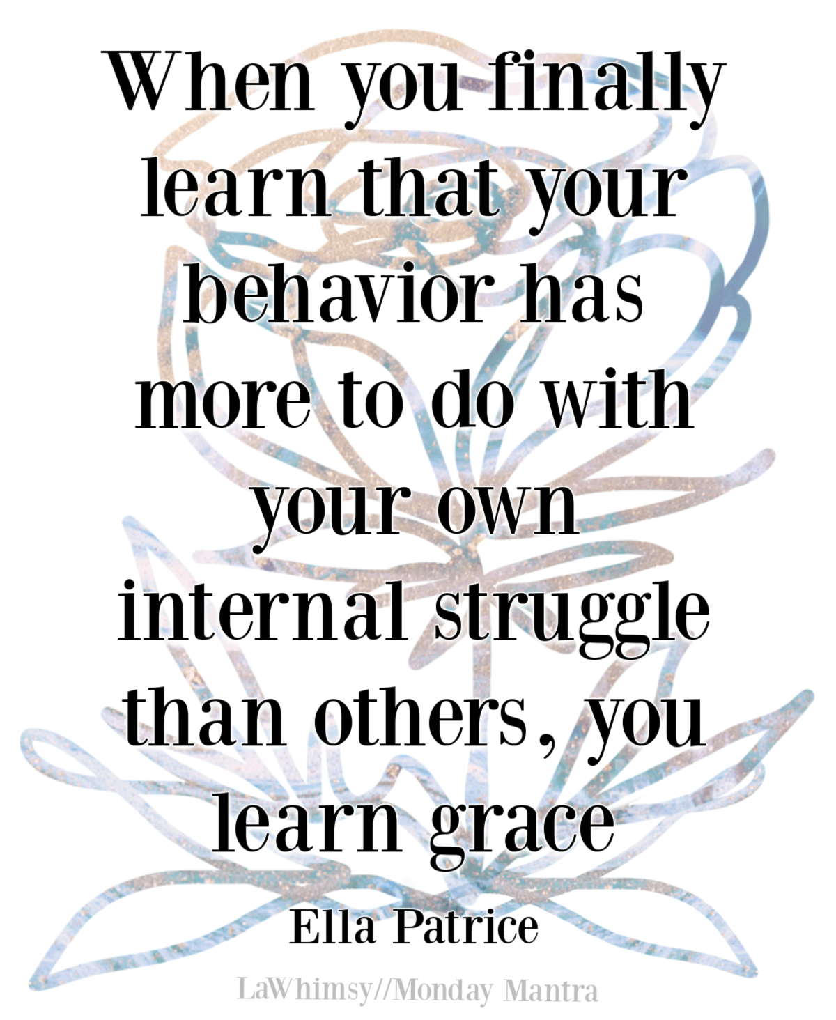 When you finally learn that your behavior has more to do with your own internal struggle than others, you learn grace Ella Patrice quote Monday Mantra 295 via LaWhimsy