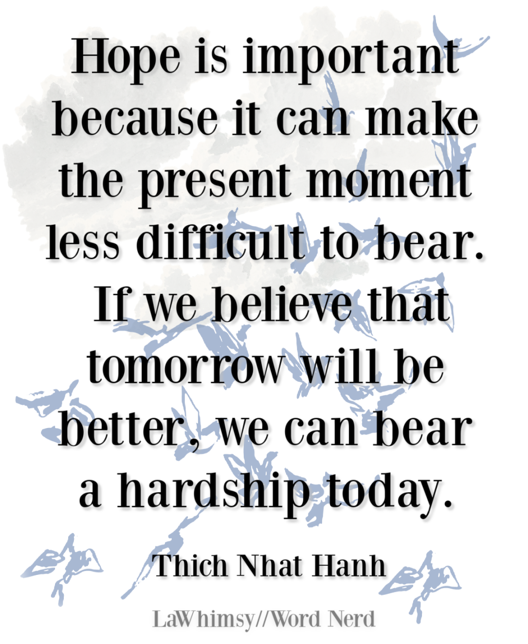 Hope is important because it can make the present moment less difficult to bear Thich Nhat Hanh quote Monday Mantra 308 via LaWhimsy